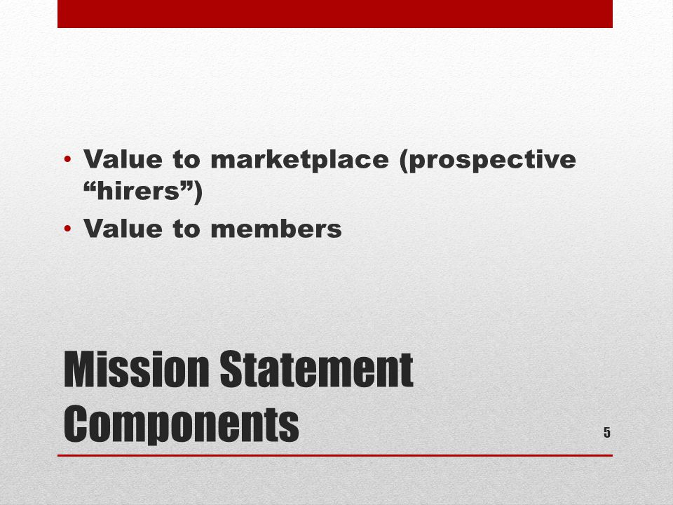 Mission Statement Components Value to marketplace (prospective hirers ) Value to members 5