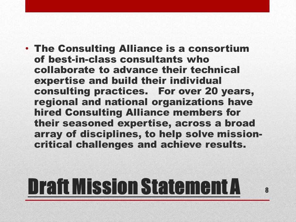 Draft Mission Statement A The Consulting Alliance is a consortium of best-in-class consultants who collaborate to advance their technical expertise and build their individual consulting practices.