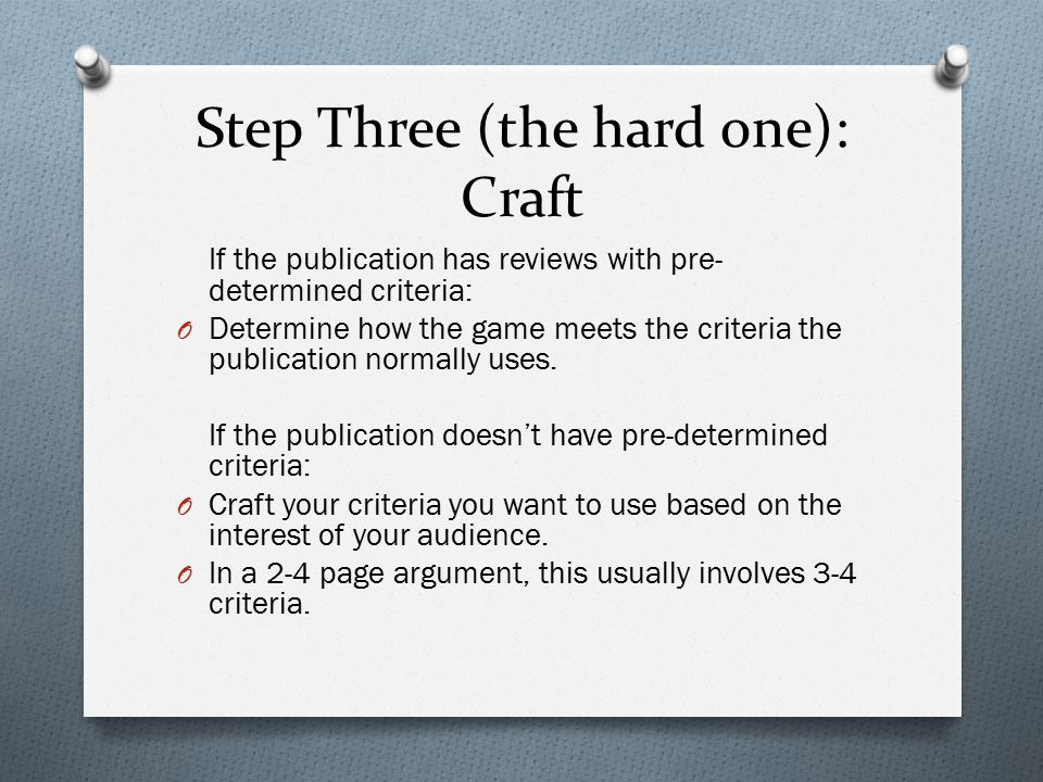 Step Three (the hard one): Craft If the publication has reviews with pre- determined criteria: O Determine how the game meets the criteria the publication normally uses.