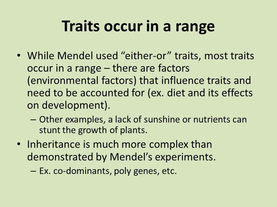 "Traits occur in a range While Mendel used ""either-or"" traits, most traits occur in a range – there are factors (environmental factors) that influence"