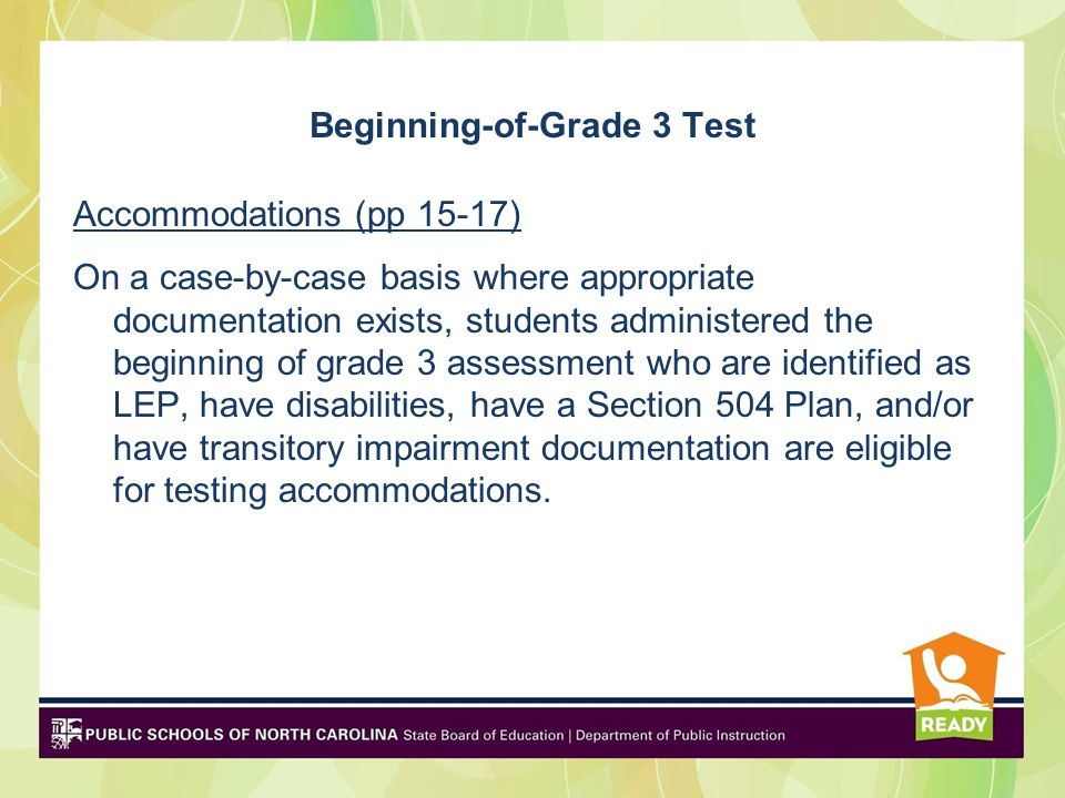 Beginning-of-Grade 3 Test Accommodations (pp 15-17) On a case-by-case basis where appropriate documentation exists, students administered the beginning of grade 3 assessment who are identified as LEP, have disabilities, have a Section 504 Plan, and/or have transitory impairment documentation are eligible for testing accommodations.