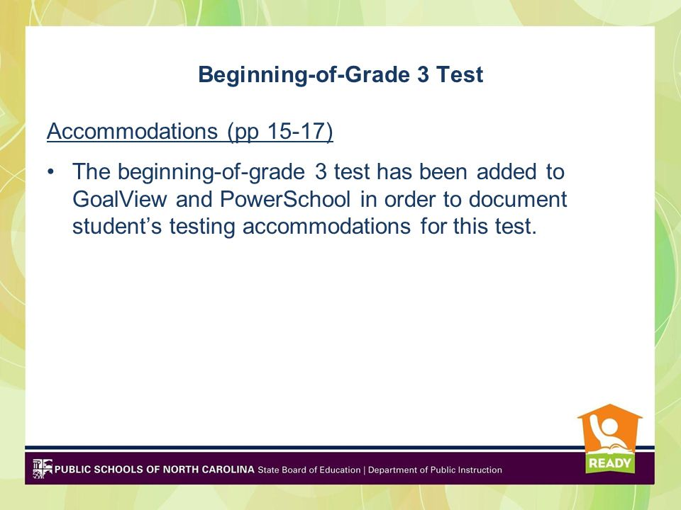 Beginning-of-Grade 3 Test Accommodations (pp 15-17) The beginning-of-grade 3 test has been added to GoalView and PowerSchool in order to document student's testing accommodations for this test.