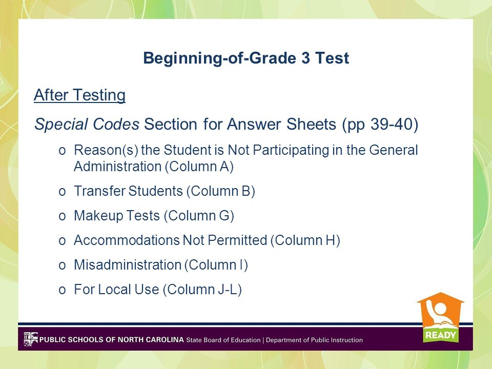 Beginning-of-Grade 3 Test After Testing Special Codes Section for Answer Sheets (pp 39-40) oReason(s) the Student is Not Participating in the General Administration (Column A) oTransfer Students (Column B) oMakeup Tests (Column G) oAccommodations Not Permitted (Column H) oMisadministration (Column I) oFor Local Use (Column J-L)