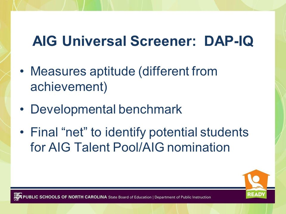 AIG Universal Screener: DAP-IQ Measures aptitude (different from achievement) Developmental benchmark Final net to identify potential students for AIG Talent Pool/AIG nomination