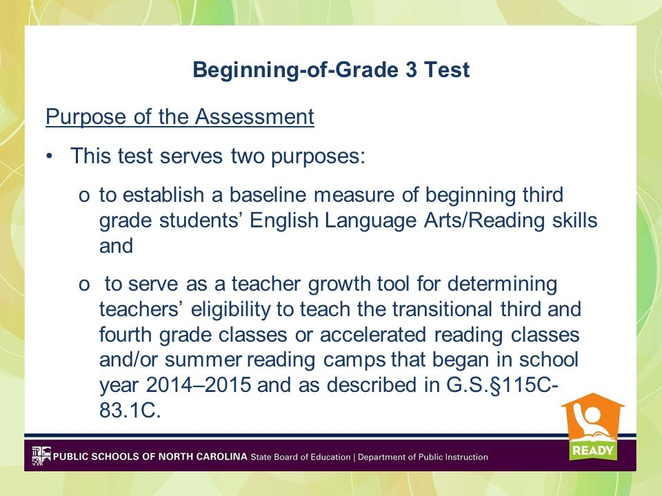 Beginning-of-Grade 3 Test Purpose of the Assessment This test serves two purposes: oto establish a baseline measure of beginning third grade students' English Language Arts/Reading skills and o to serve as a teacher growth tool for determining teachers' eligibility to teach the transitional third and fourth grade classes or accelerated reading classes and/or summer reading camps that began in school year 2014–2015 and as described in G.S.§115C- 83.1C.