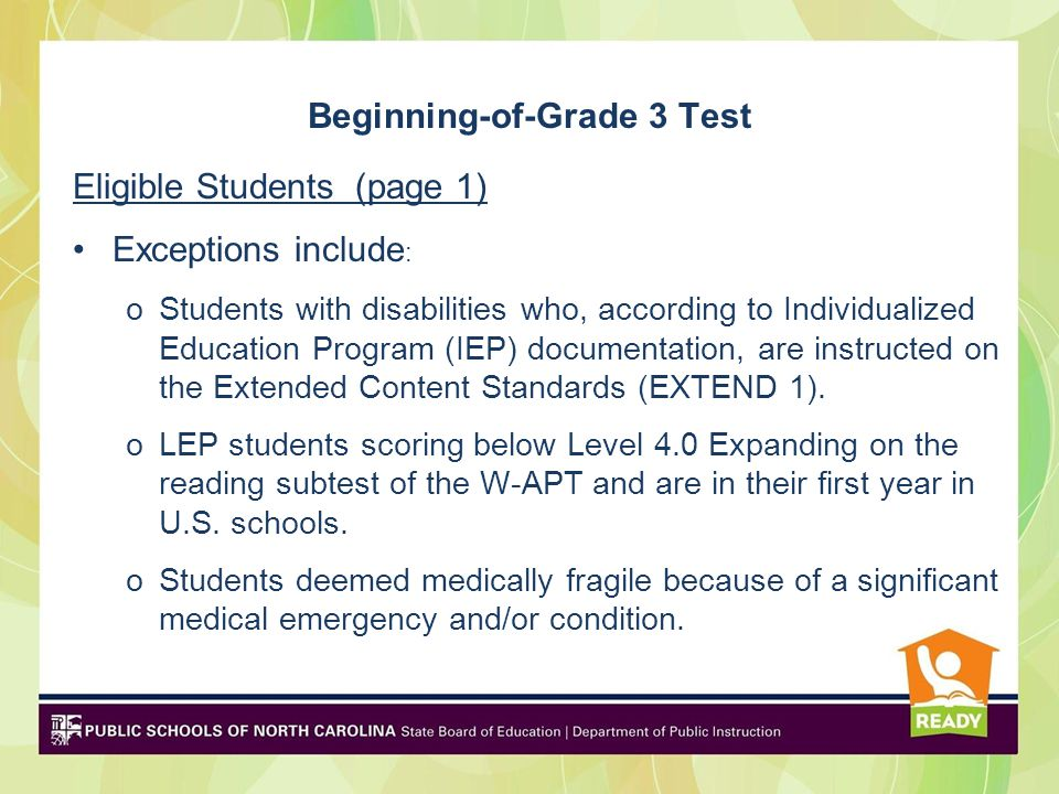 Beginning-of-Grade 3 Test Eligible Students (page 1) Exceptions include : oStudents with disabilities who, according to Individualized Education Program (IEP) documentation, are instructed on the Extended Content Standards (EXTEND 1).