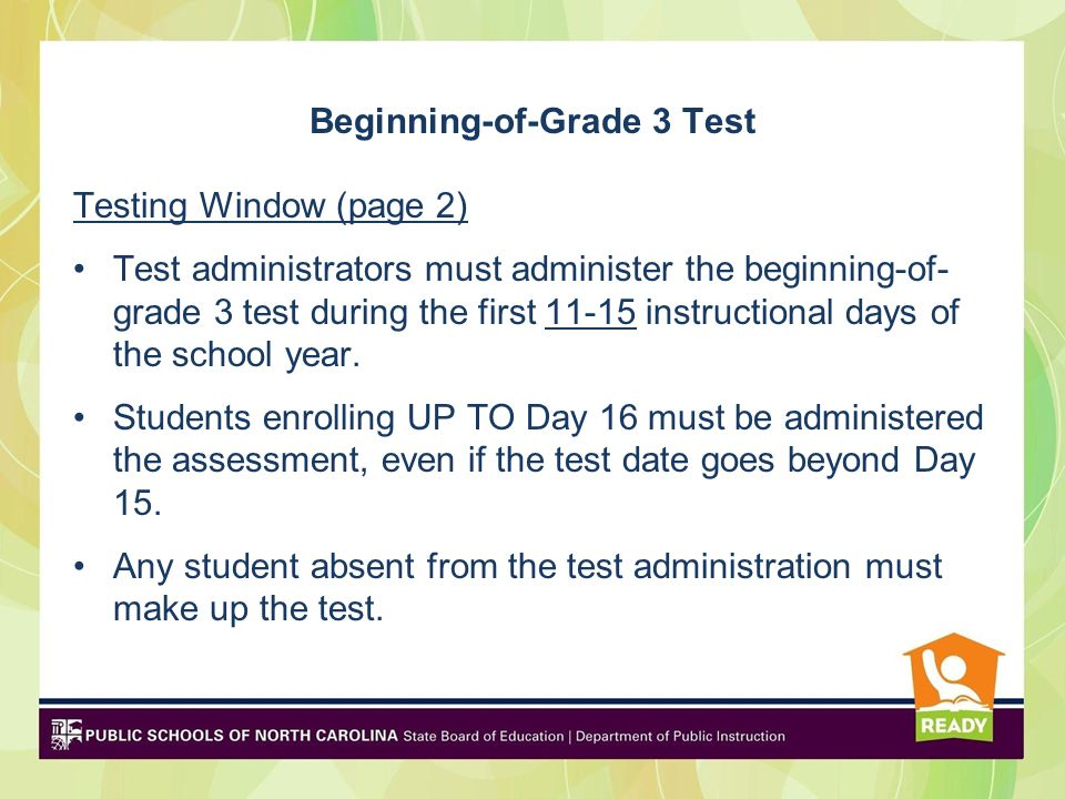 Beginning-of-Grade 3 Test Testing Schedule (page 2) The beginning-of-grade 3 test is administered in one day – August 11 (YRE) September 10 (Traditional).