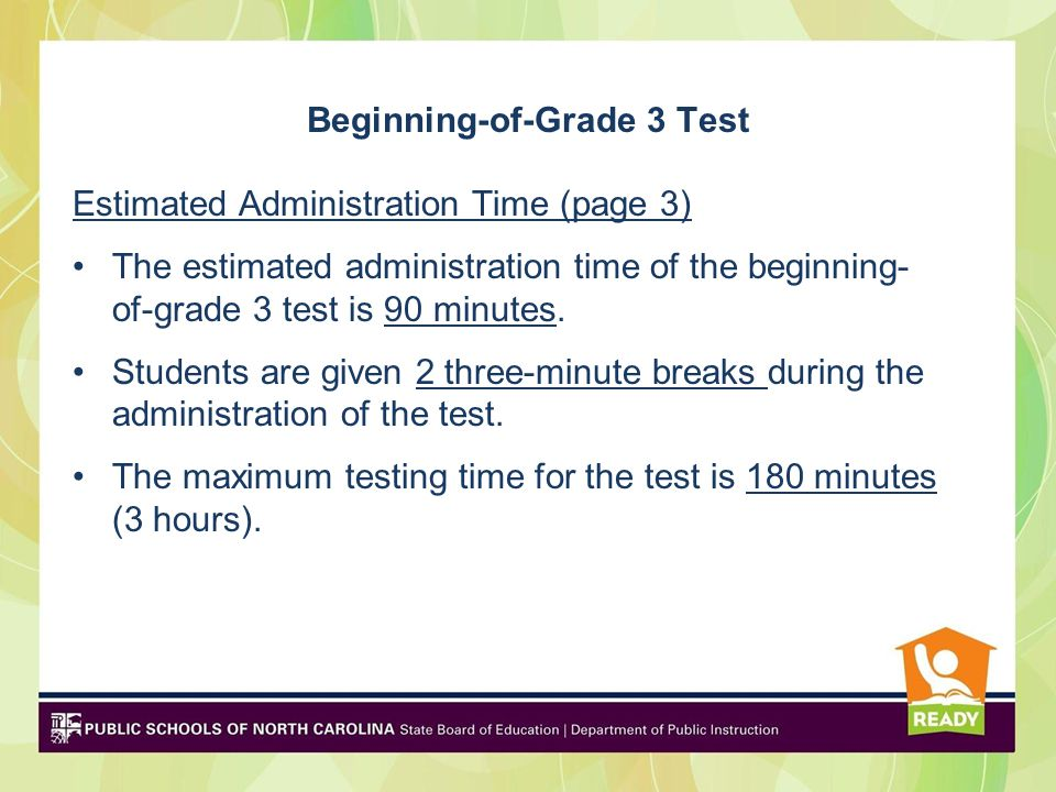 Beginning-of-Grade 3 Test Estimated Administration Time (page 3) The estimated administration time of the beginning- of-grade 3 test is 90 minutes.