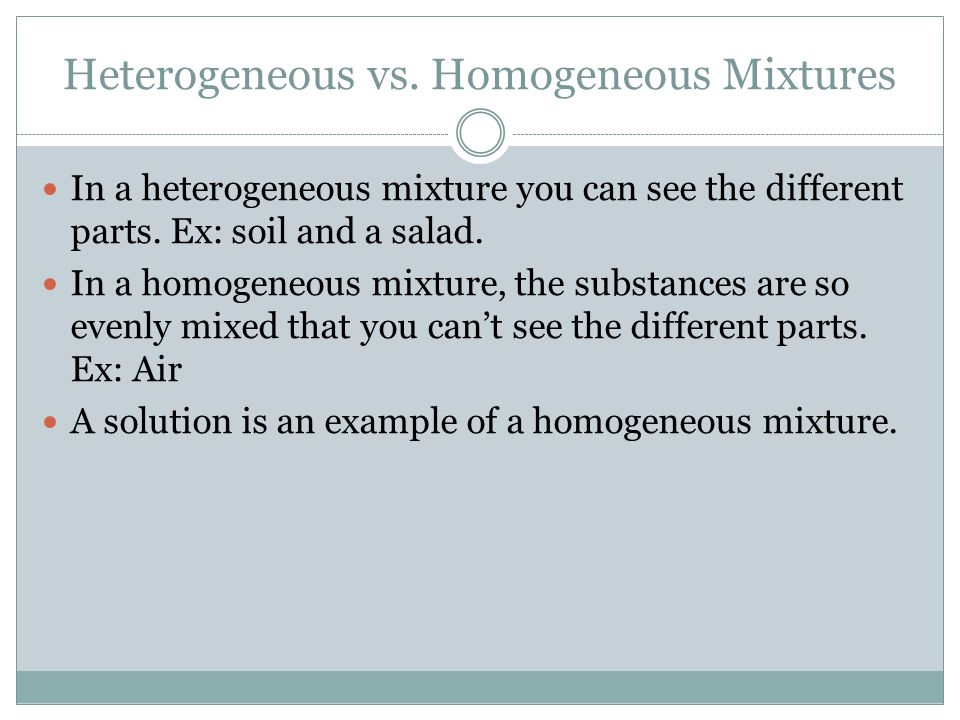 Heterogeneous vs. Homogeneous Mixtures In a heterogeneous mixture you can see the different parts. Ex: soil and a salad. In a homogeneous mixture, the