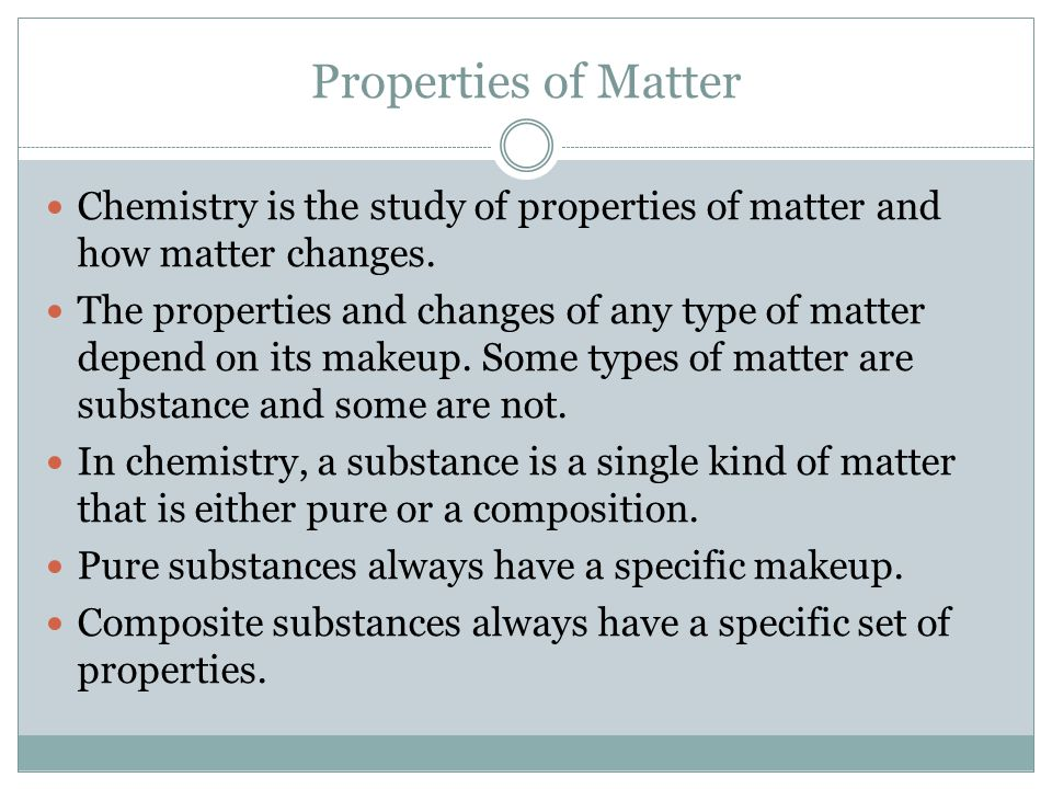 Properties of Matter Chemistry is the study of properties of matter and how matter changes. The properties and changes of any type of matter depend on