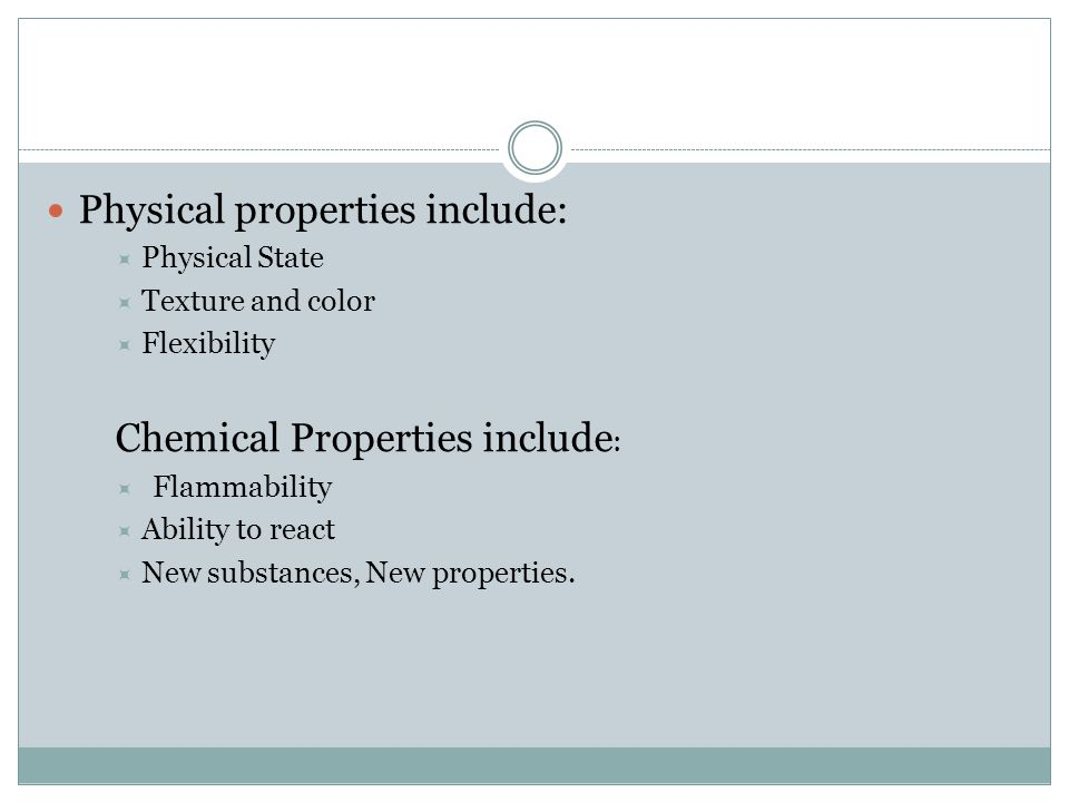 Physical properties include:  Physical State  Texture and color  Flexibility Chemical Properties include :  Flammability  Ability to react  New