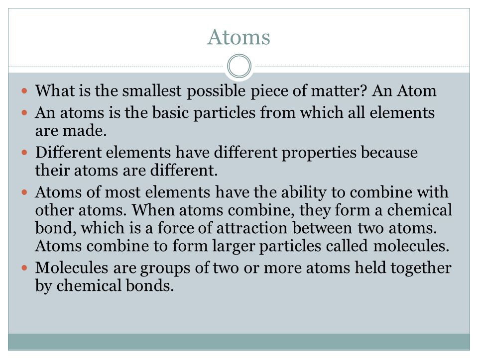 Atoms What is the smallest possible piece of matter? An Atom An atoms is the basic particles from which all elements are made. Different elements have
