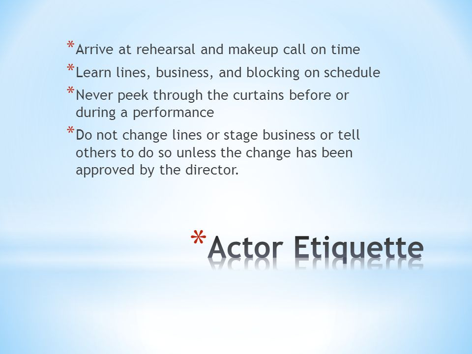 * Arrive at rehearsal and makeup call on time * Learn lines, business, and blocking on schedule * Never peek through the curtains before or during a performance * Do not change lines or stage business or tell others to do so unless the change has been approved by the director.