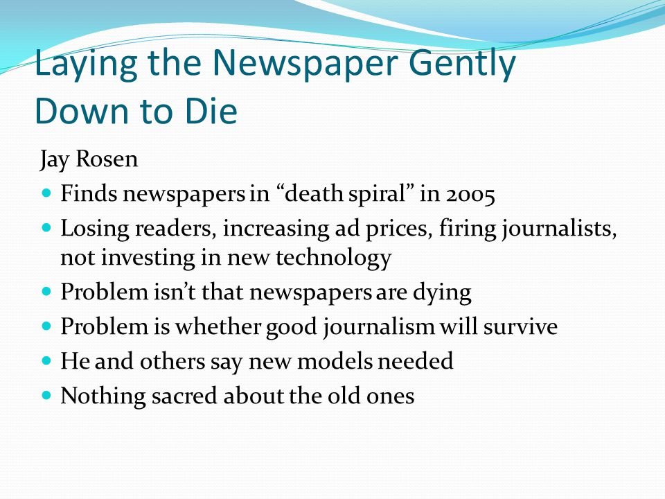 Laying the Newspaper Gently Down to Die Jay Rosen Finds newspapers in death spiral in 2005 Losing readers, increasing ad prices, firing journalists, not investing in new technology Problem isn't that newspapers are dying Problem is whether good journalism will survive He and others say new models needed Nothing sacred about the old ones