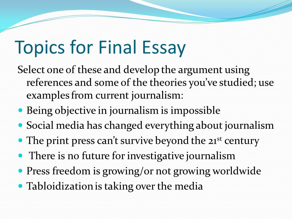 Topics for Final Essay Select one of these and develop the argument using references and some of the theories you've studied; use examples from current journalism: Being objective in journalism is impossible Social media has changed everything about journalism The print press can't survive beyond the 21 st century There is no future for investigative journalism Press freedom is growing/or not growing worldwide Tabloidization is taking over the media