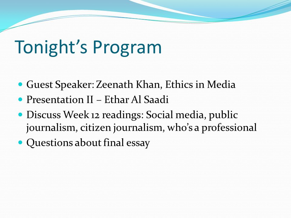 Tonight's Program Guest Speaker: Zeenath Khan, Ethics in Media Presentation II – Ethar Al Saadi Discuss Week 12 readings: Social media, public journalism, citizen journalism, who's a professional Questions about final essay