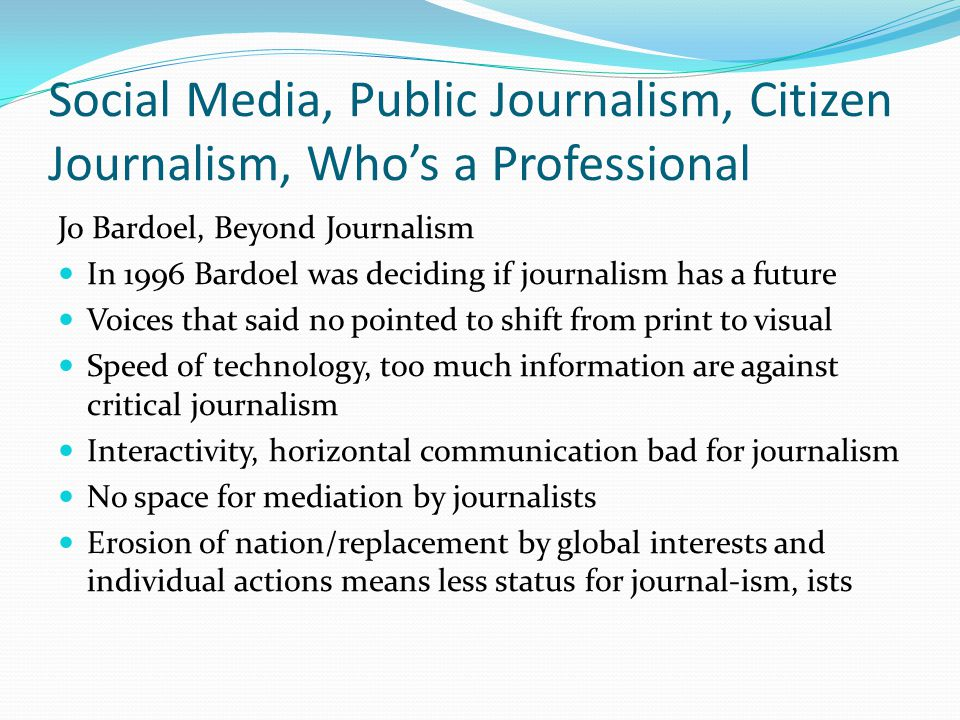 Social Media, Public Journalism, Citizen Journalism, Who's a Professional Jo Bardoel, Beyond Journalism In 1996 Bardoel was deciding if journalism has a future Voices that said no pointed to shift from print to visual Speed of technology, too much information are against critical journalism Interactivity, horizontal communication bad for journalism No space for mediation by journalists Erosion of nation/replacement by global interests and individual actions means less status for journal-ism, ists