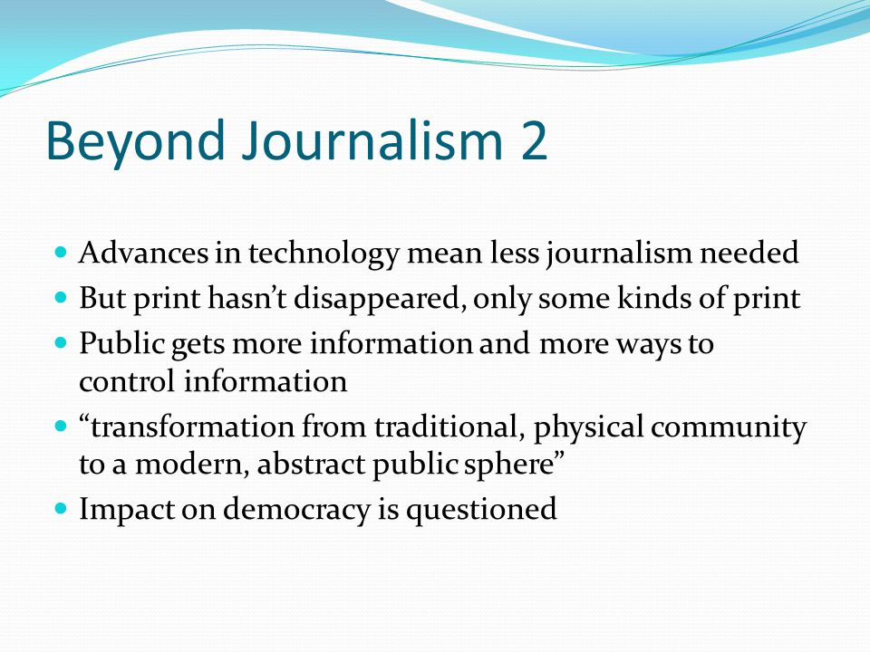 Beyond Journalism 2 Advances in technology mean less journalism needed But print hasn't disappeared, only some kinds of print Public gets more information and more ways to control information transformation from traditional, physical community to a modern, abstract public sphere Impact on democracy is questioned