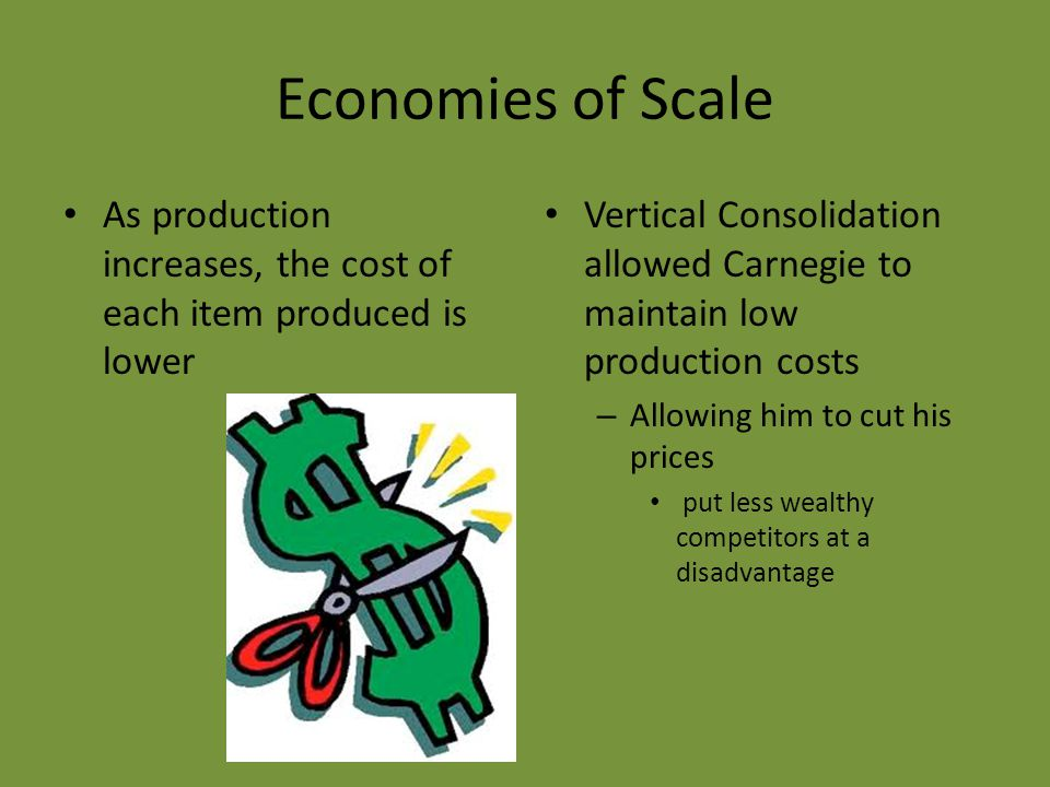 Economies of Scale As production increases, the cost of each item produced is lower Vertical Consolidation allowed Carnegie to maintain low production costs – Allowing him to cut his prices put less wealthy competitors at a disadvantage