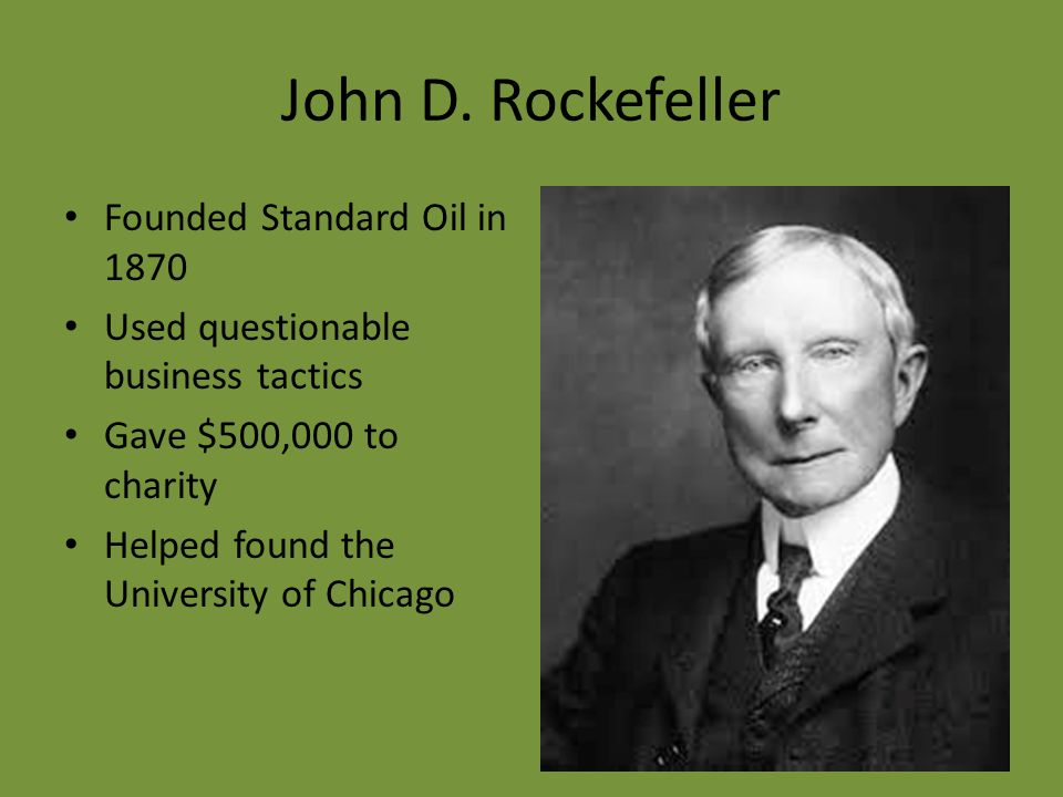 John D. Rockefeller Founded Standard Oil in 1870 Used questionable business tactics Gave $500,000 to charity Helped found the University of Chicago
