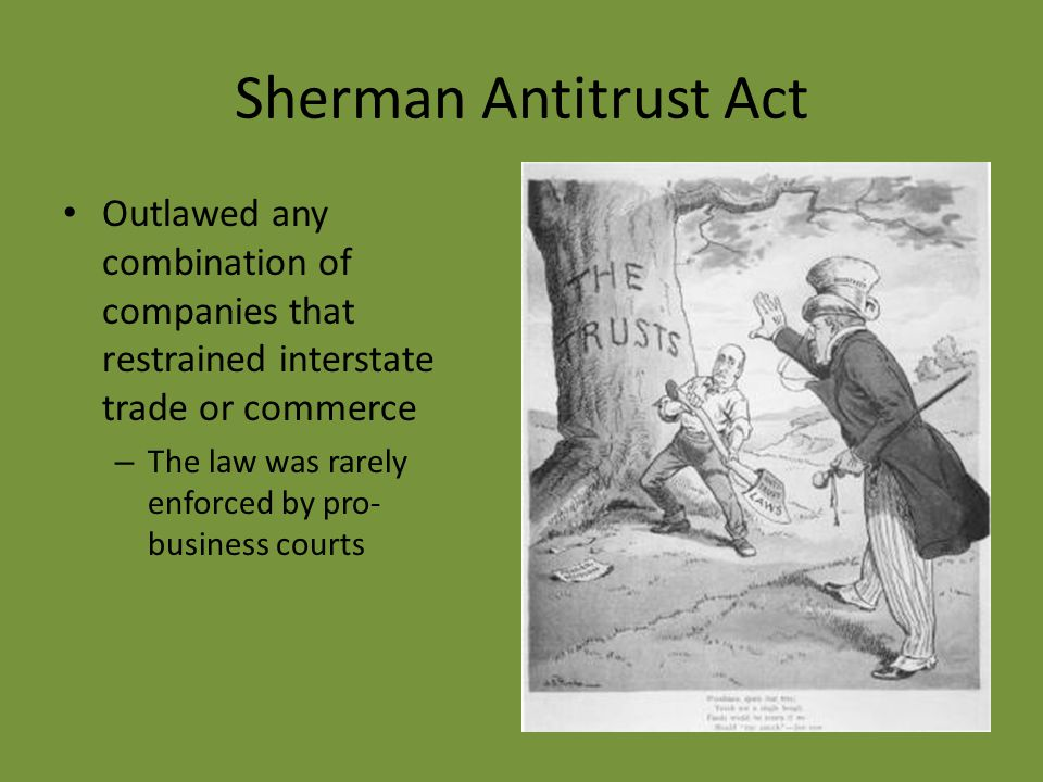 Sherman Antitrust Act Outlawed any combination of companies that restrained interstate trade or commerce – The law was rarely enforced by pro- business courts