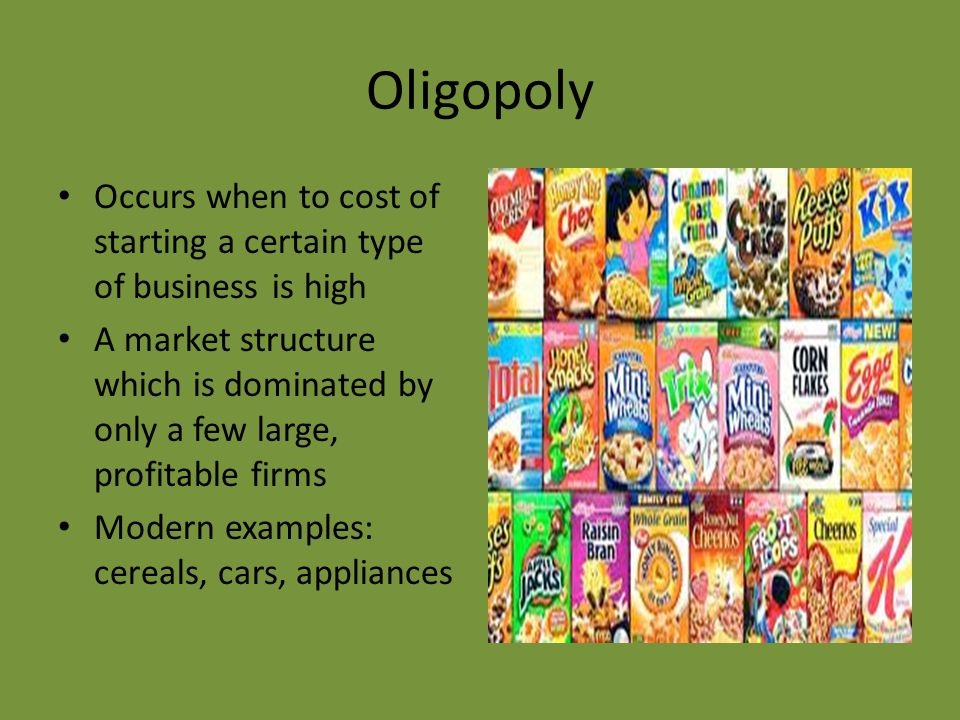 Oligopoly Occurs when to cost of starting a certain type of business is high A market structure which is dominated by only a few large, profitable firms Modern examples: cereals, cars, appliances