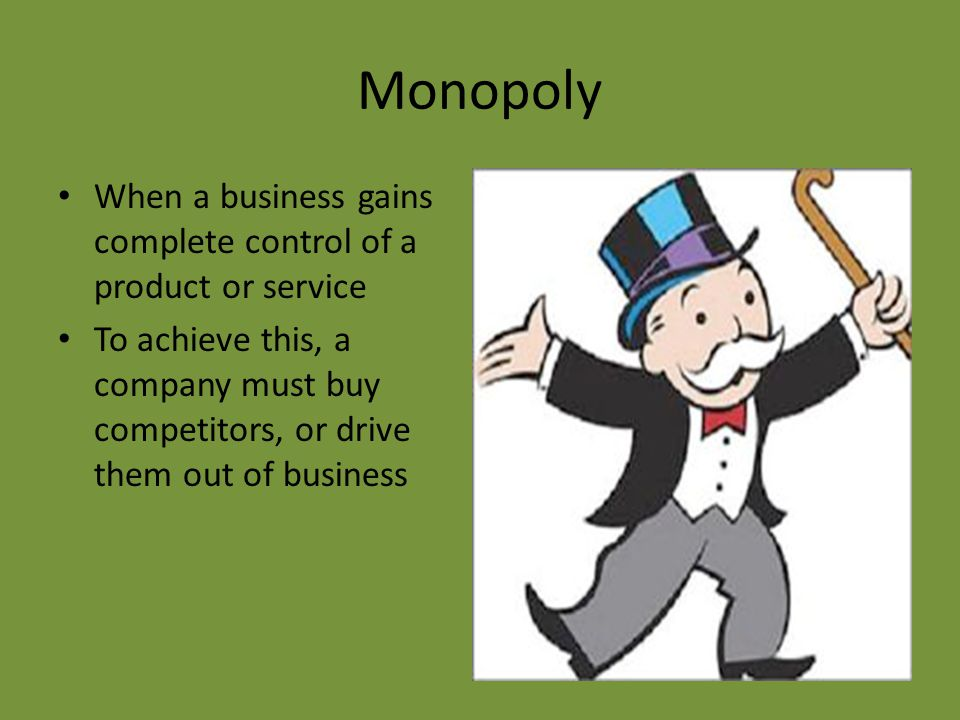 Monopoly When a business gains complete control of a product or service To achieve this, a company must buy competitors, or drive them out of business