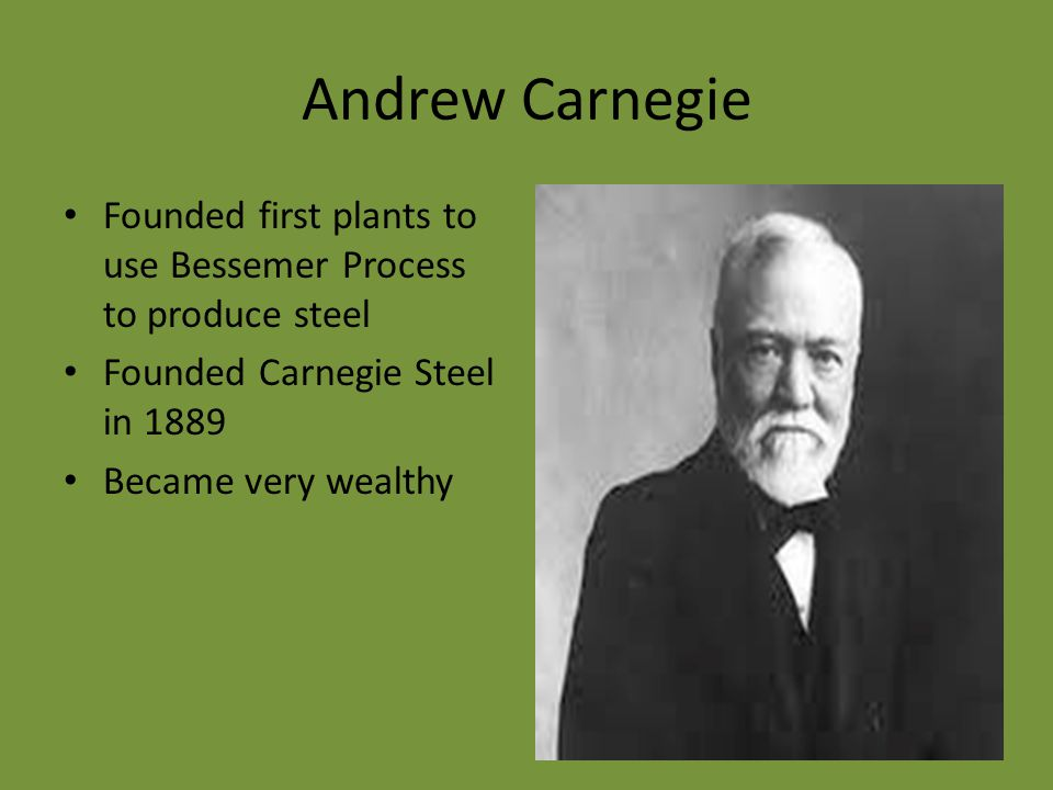 Andrew Carnegie Founded first plants to use Bessemer Process to produce steel Founded Carnegie Steel in 1889 Became very wealthy