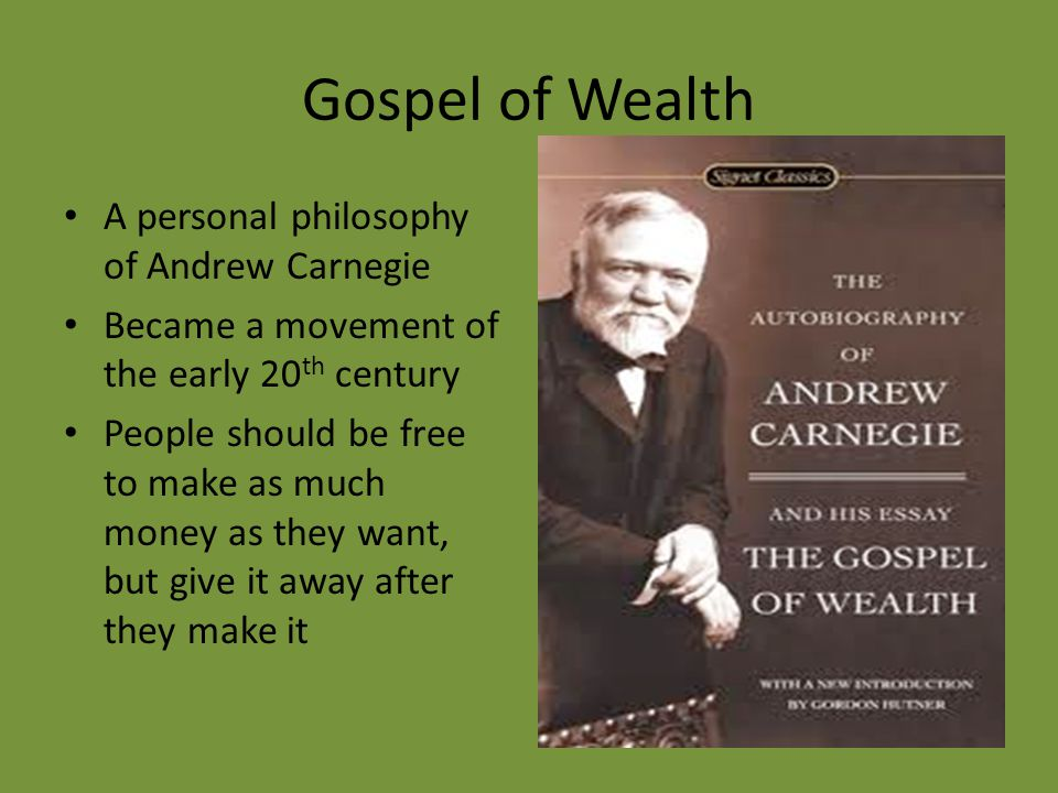 Gospel of Wealth A personal philosophy of Andrew Carnegie Became a movement of the early 20 th century People should be free to make as much money as they want, but give it away after they make it
