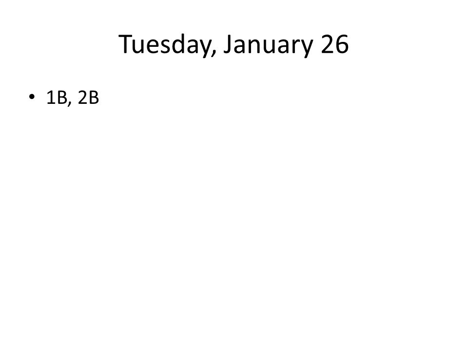 Tuesday, January 26 1B, 2B