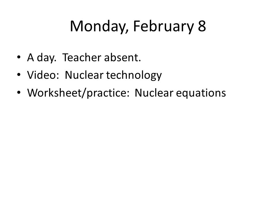 Monday, February 8 A day. Teacher absent. Video: Nuclear technology Worksheet/practice: Nuclear equations