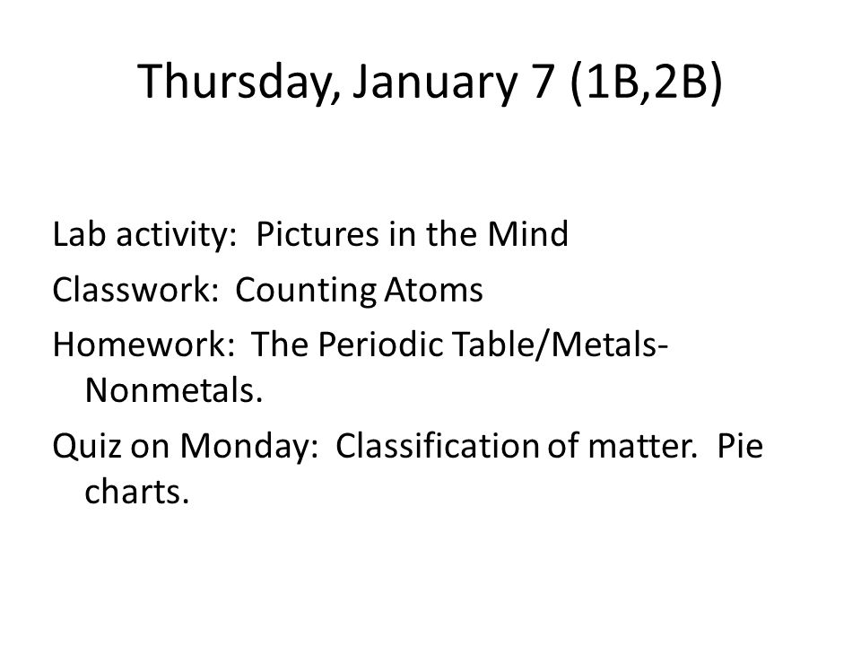 Thursday, January 7 (1B,2B) Lab activity: Pictures in the Mind Classwork: Counting Atoms Homework: The Periodic Table/Metals- Nonmetals.