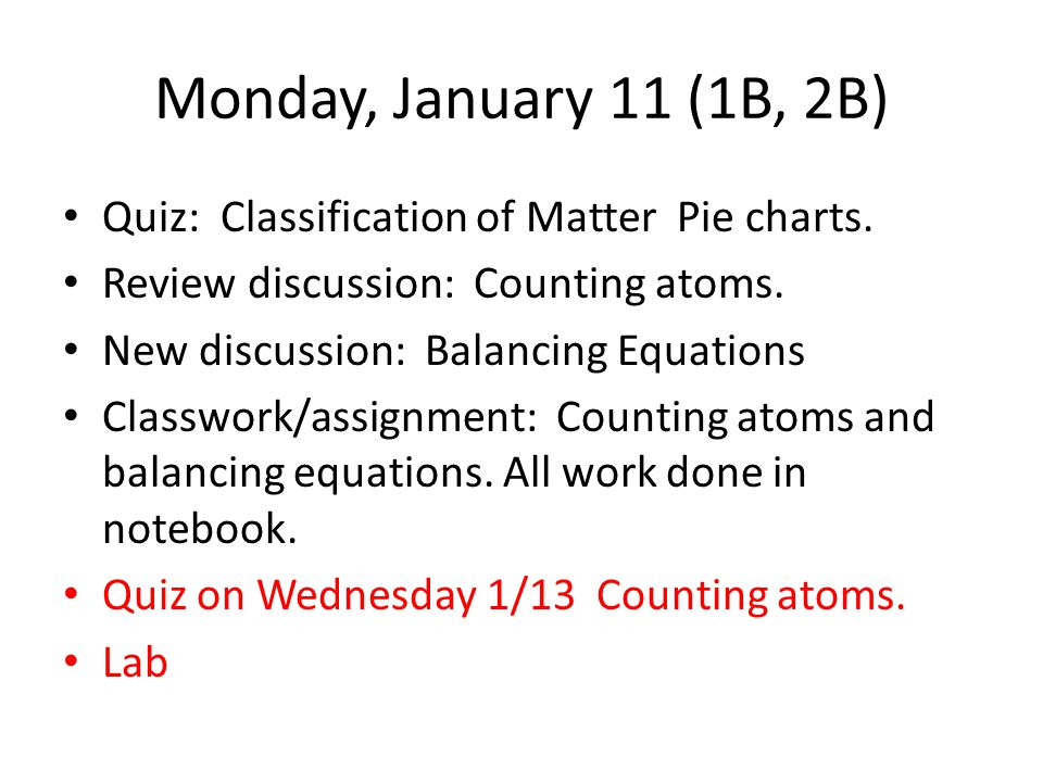 Monday, January 11 (1B, 2B) Quiz: Classification of Matter Pie charts. Review discussion: Counting atoms. New discussion: Balancing Equations Classwor