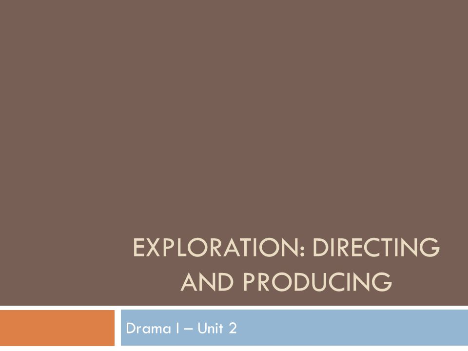EXPLORATION: DIRECTING AND PRODUCING Drama I – Unit 2