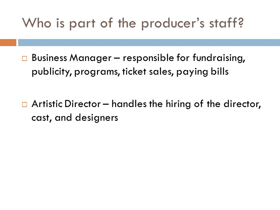 Who is part of the producer's staff?  Business Manager – responsible for fundraising, publicity, programs, ticket sales, paying bills  Artistic Dire