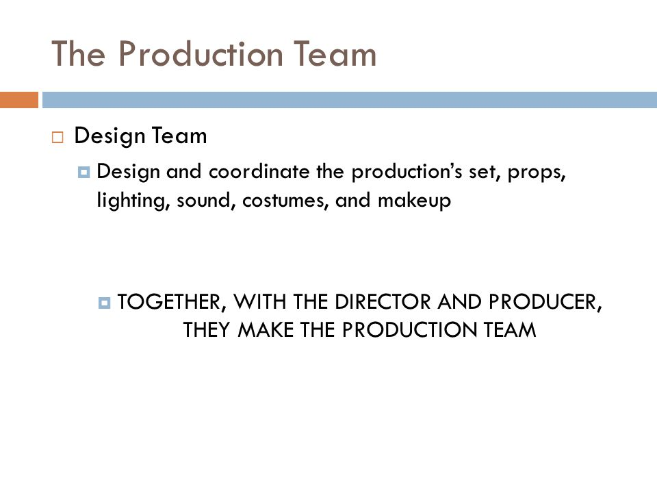 The Production Team  Design Team  Design and coordinate the production's set, props, lighting, sound, costumes, and makeup  TOGETHER, WITH THE DIRECTOR AND PRODUCER, THEY MAKE THE PRODUCTION TEAM