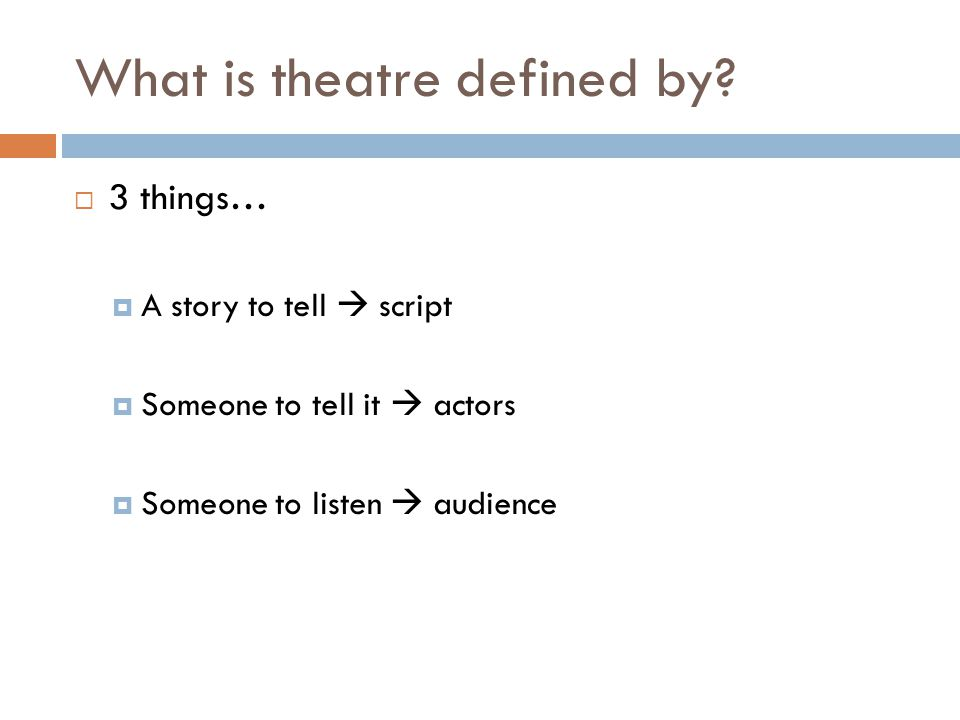 What is theatre defined by?  3 things…  A story to tell  script  Someone to tell it  actors  Someone to listen  audience
