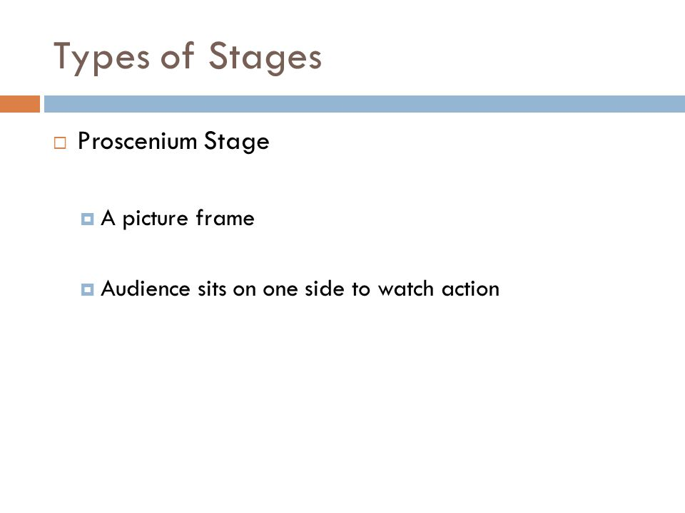 Types of Stages  Proscenium Stage  A picture frame  Audience sits on one side to watch action