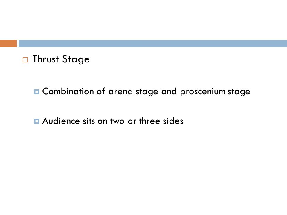  Thrust Stage  Combination of arena stage and proscenium stage  Audience sits on two or three sides