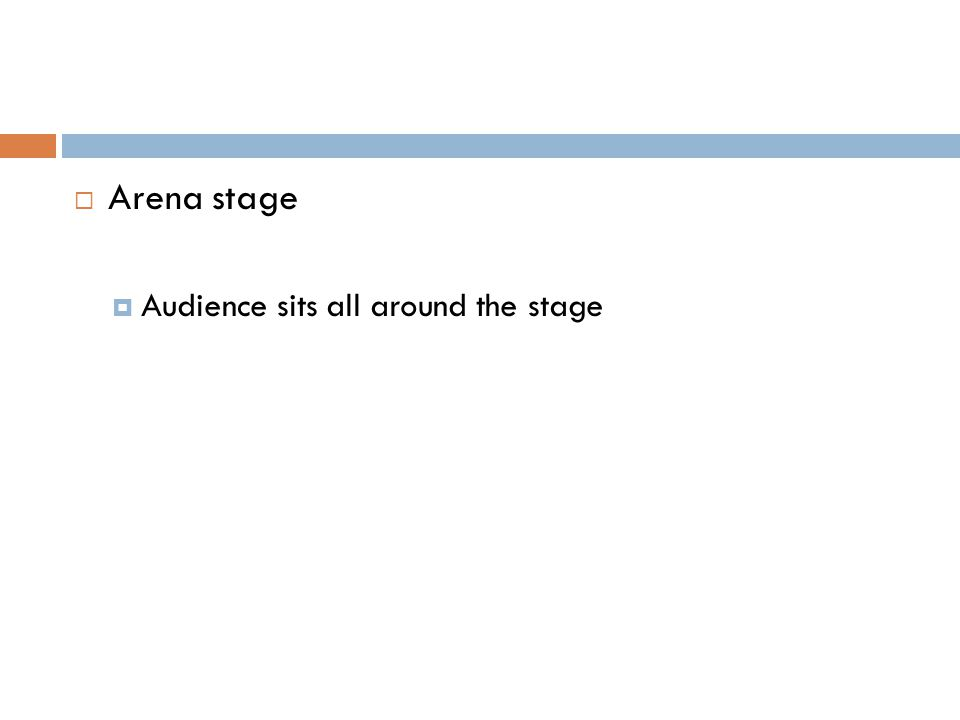  Arena stage  Audience sits all around the stage