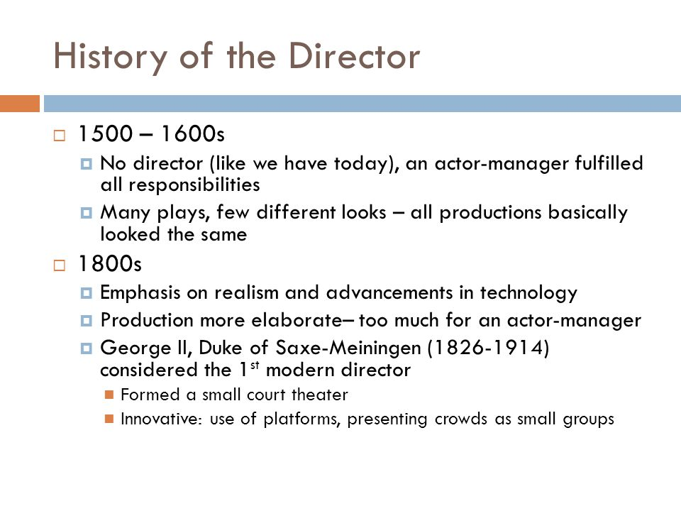 History of the Director  1500 – 1600s  No director (like we have today), an actor-manager fulfilled all responsibilities  Many plays, few different looks – all productions basically looked the same  1800s  Emphasis on realism and advancements in technology  Production more elaborate– too much for an actor-manager  George II, Duke of Saxe-Meiningen (1826-1914) considered the 1 st modern director Formed a small court theater Innovative: use of platforms, presenting crowds as small groups