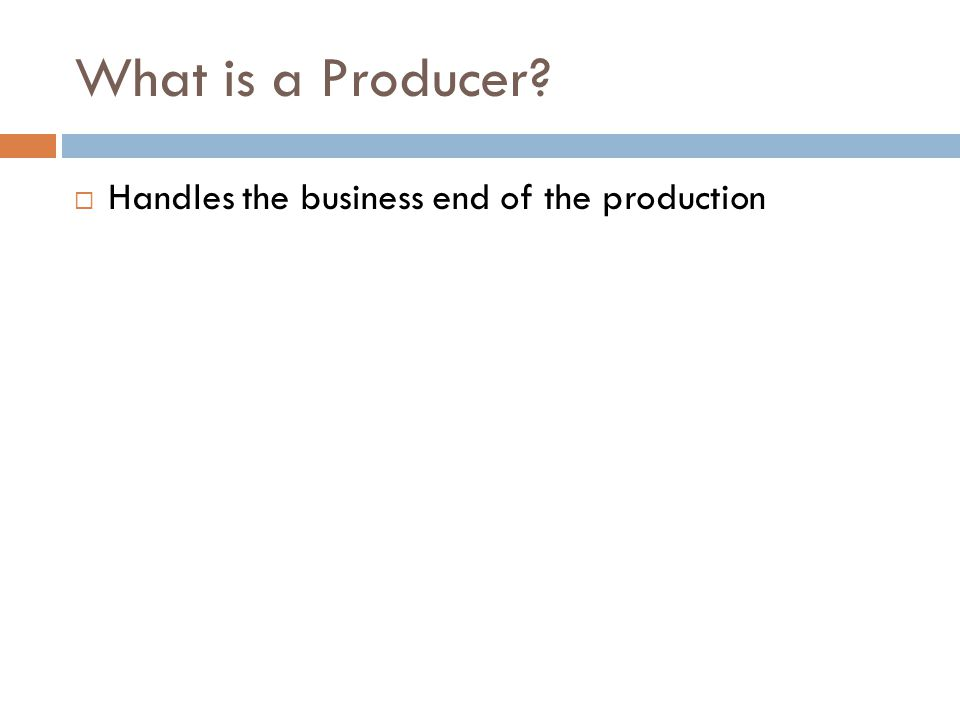 What is a Producer?  Handles the business end of the production