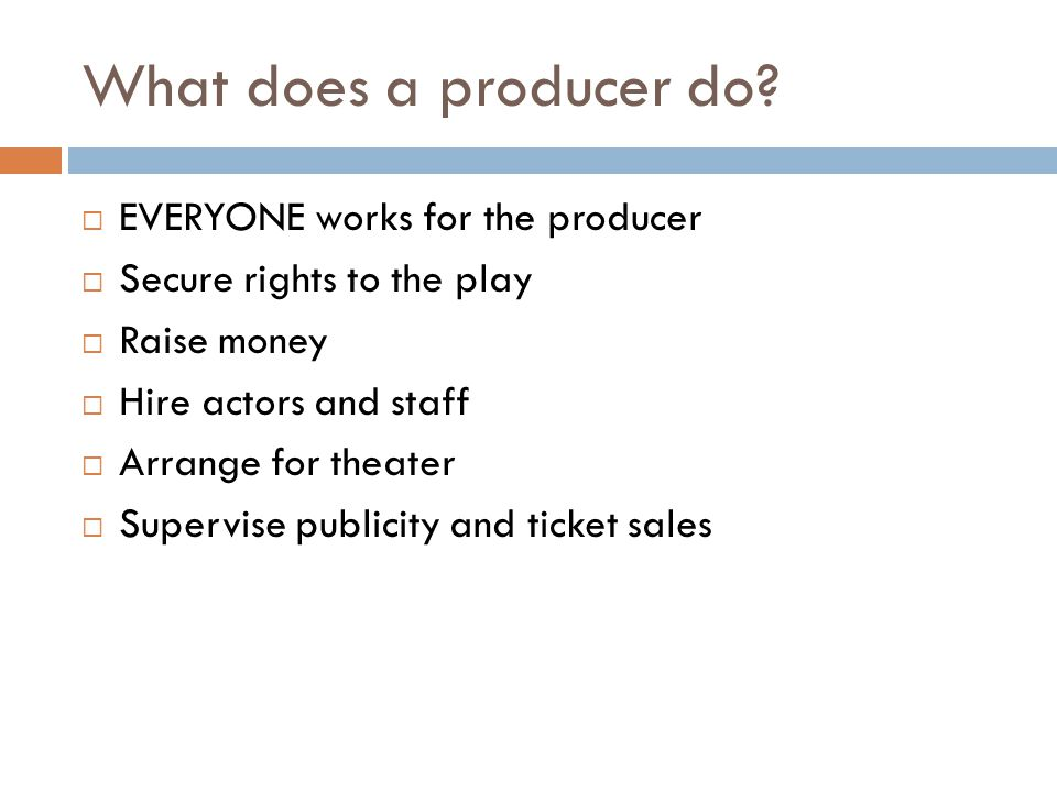 What does a producer do?  EVERYONE works for the producer  Secure rights to the play  Raise money  Hire actors and staff  Arrange for theater  S