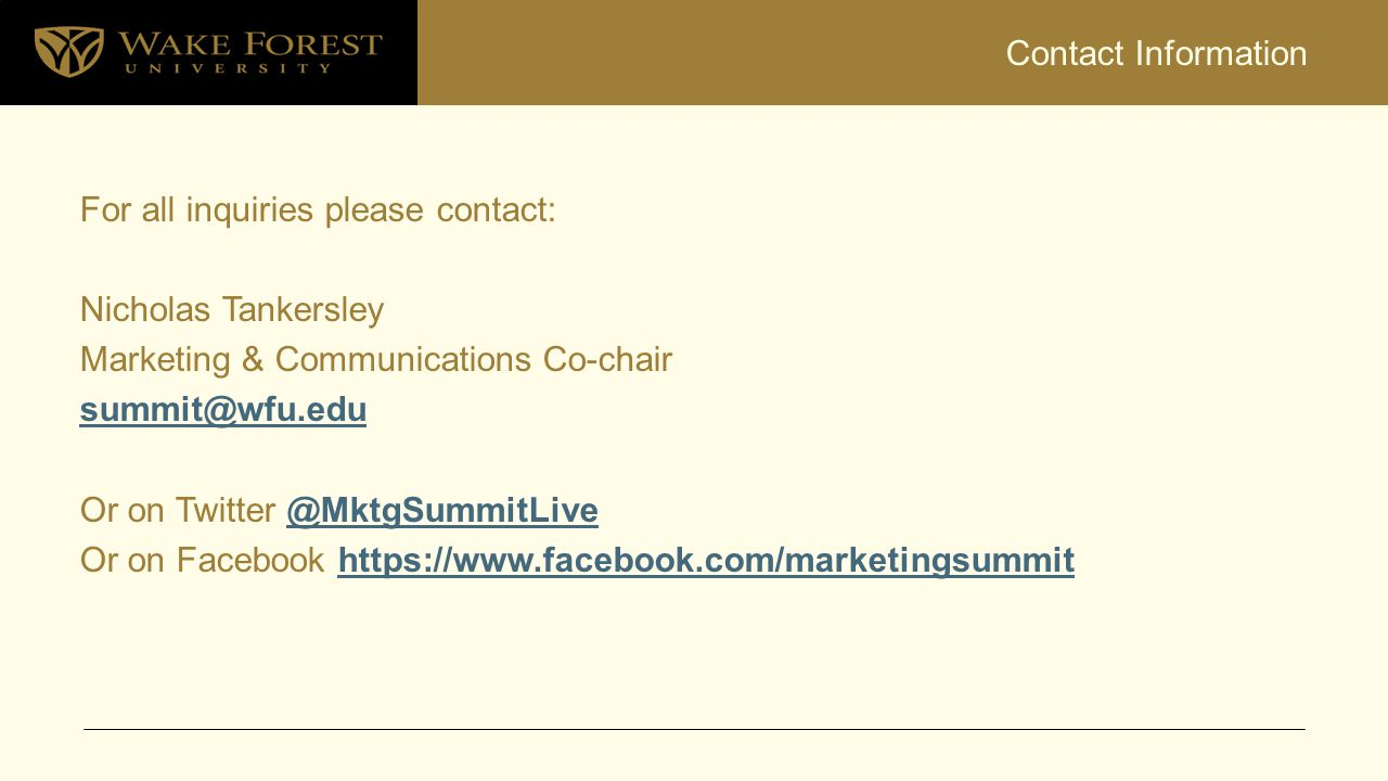 Contact Information For all inquiries please contact: Nicholas Tankersley Marketing & Communications Co-chair summit@wfu.edu Or on Twitter @MktgSummit