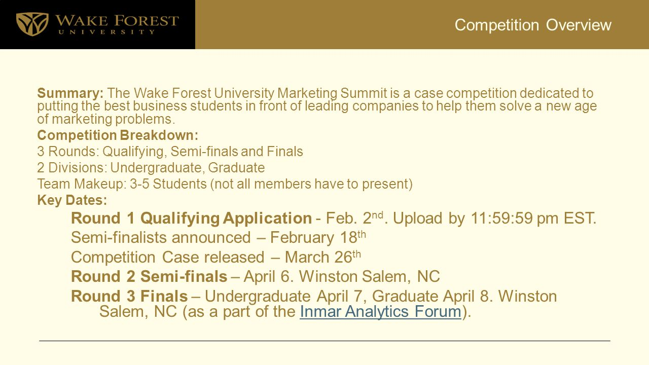Competition Overview Summary: The Wake Forest University Marketing Summit is a case competition dedicated to putting the best business students in front of leading companies to help them solve a new age of marketing problems.