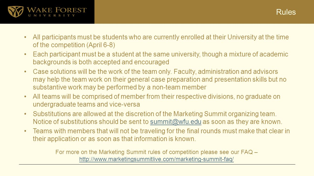 Rules All participants must be students who are currently enrolled at their University at the time of the competition (April 6-8) Each participant must be a student at the same university, though a mixture of academic backgrounds is both accepted and encouraged Case solutions will be the work of the team only.