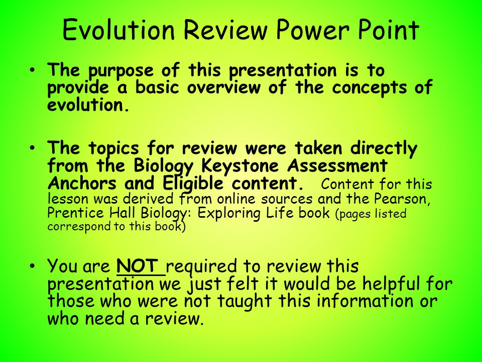 Evolution Review Power Point The purpose of this presentation is to provide a basic overview of the concepts of evolution. The topics for review were