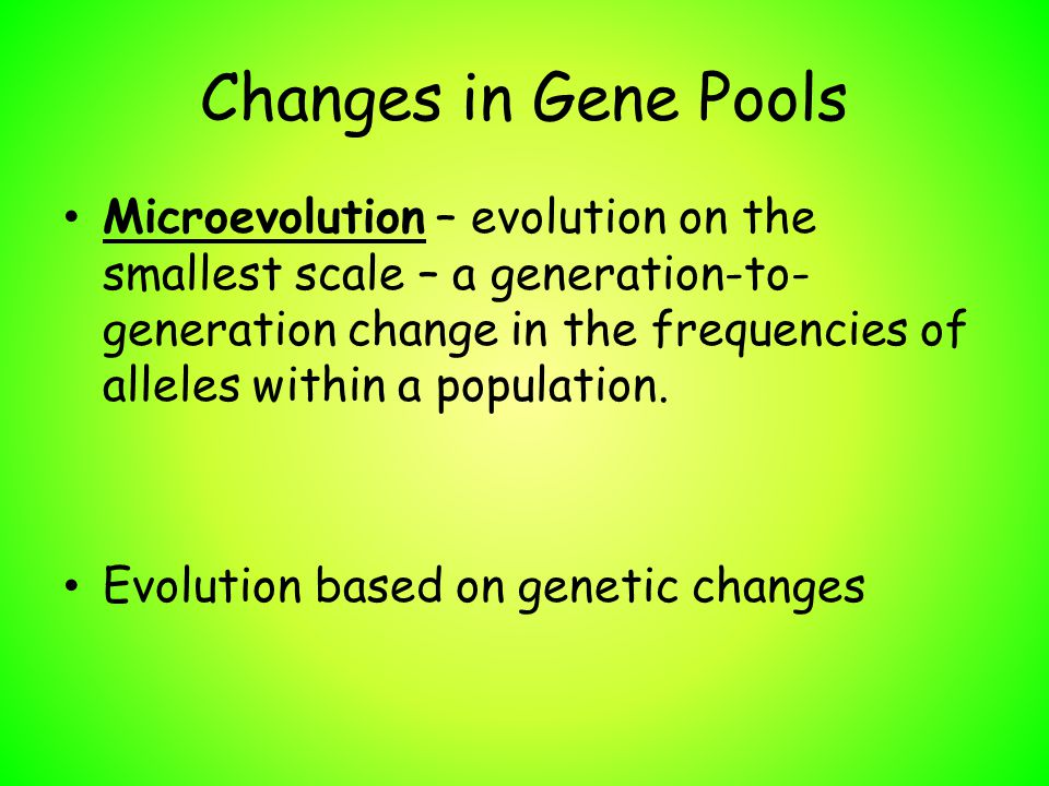 Changes in Gene Pools Microevolution – evolution on the smallest scale – a generation-to- generation change in the frequencies of alleles within a pop