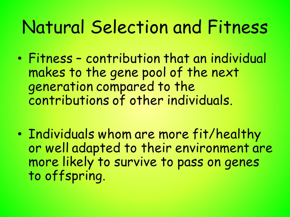 Natural Selection and Fitness Fitness – contribution that an individual makes to the gene pool of the next generation compared to the contributions of