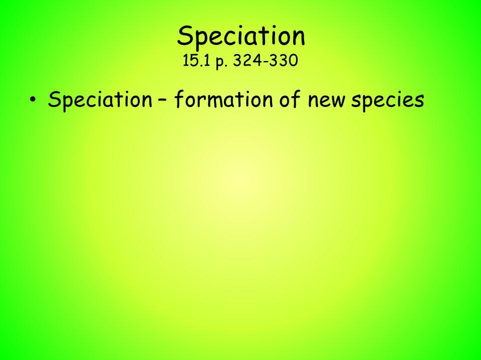 Speciation 15.1 p. 324-330 Speciation – formation of new species